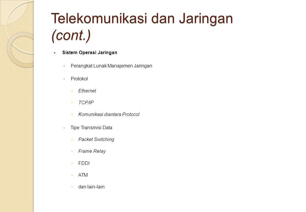 Telekomunikasi dan Jaringan (cont.) Sistem Operasi Jaringan ◦ Perangkat Lunak Manajemen Jaringan ◦ Protokol  Ethernet  TCP/IP  Komunikasi diantara Protocol ◦ Tipe Transmisi Data  Packet Switching  Frame Relay  FDDI  ATM  dan lain-lain