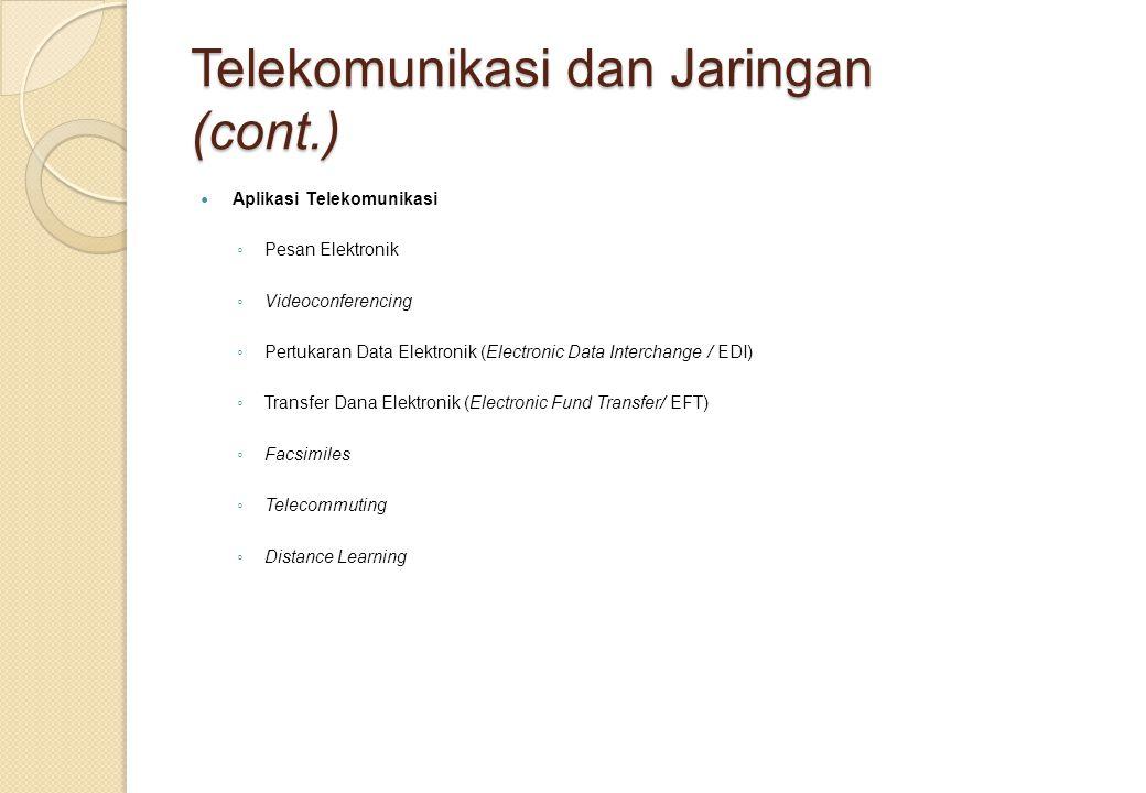 Telekomunikasi dan Jaringan (cont.) Aplikasi Telekomunikasi ◦ Pesan Elektronik ◦ Videoconferencing ◦ Pertukaran Data Elektronik (Electronic Data Interchange / EDI) ◦ Transfer Dana Elektronik (Electronic Fund Transfer/ EFT) ◦ Facsimiles ◦ Telecommuting ◦ Distance Learning