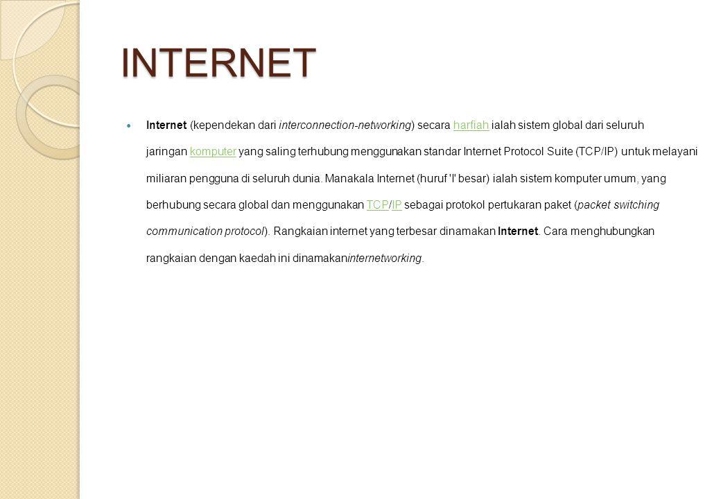INTERNET Internet (kependekan dari interconnection-networking) secara harfiah ialah sistem global dari seluruh jaringan komputer yang saling terhubung menggunakan standar Internet Protocol Suite (TCP/IP) untuk melayani miliaran pengguna di seluruh dunia.