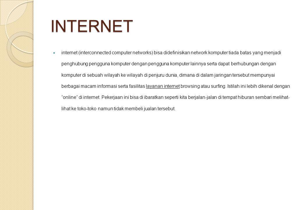 INTERNET internet (interconnected computer networks) bisa didefinisikan network komputer tiada batas yang menjadi penghubung pengguna komputer dengan pengguna komputer lainnya serta dapat berhubungan dengan komputer di sebuah wilayah ke wilayah di penjuru dunia, dimana di dalam jaringan tersebut mempunyai berbagai macam informasi serta fasilitas layanan internet browsing atau surfing.