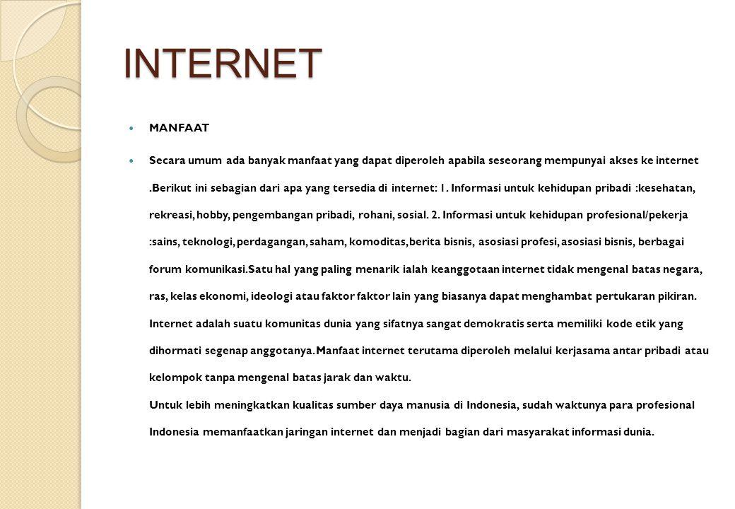 INTERNET MANFAAT Secara umum ada banyak manfaat yang dapat diperoleh apabila seseorang mempunyai akses ke internet.Berikut ini sebagian dari apa yang
