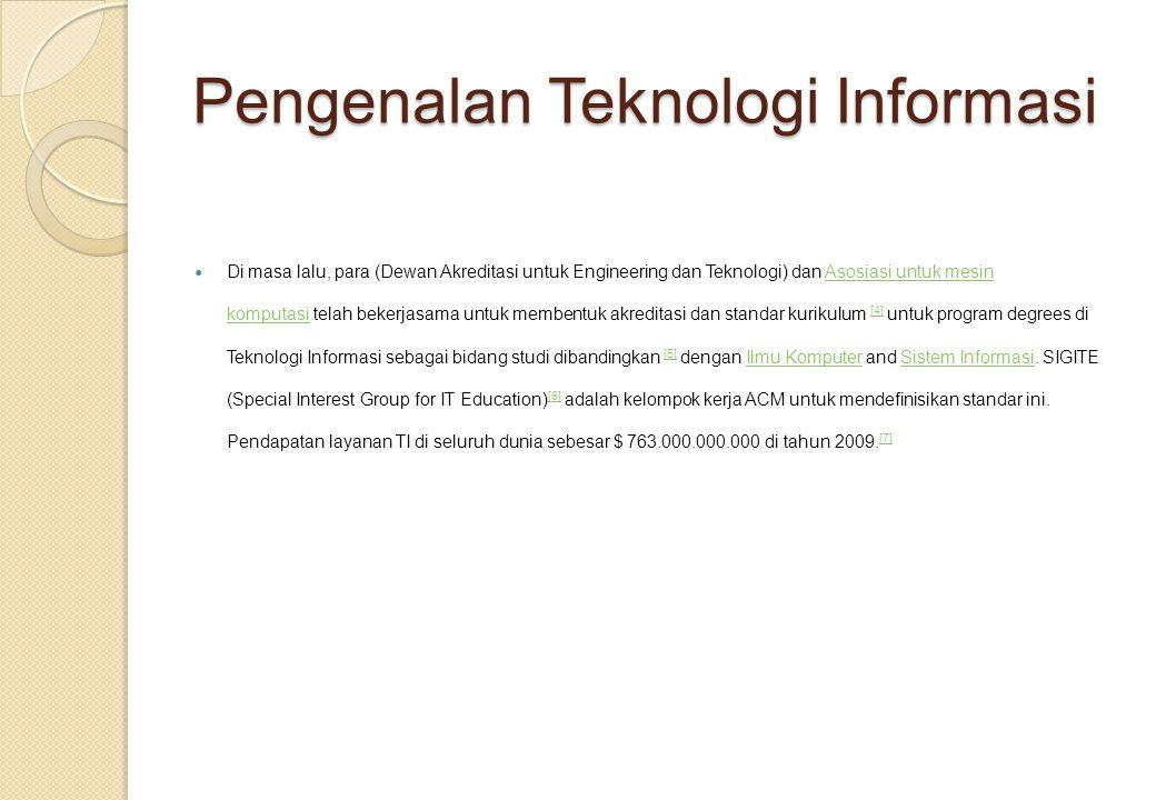 Pengenalan Teknologi Informasi Di masa lalu, para (Dewan Akreditasi untuk Engineering dan Teknologi) dan Asosiasi untuk mesin komputasi telah bekerjasama untuk membentuk akreditasi dan standar kurikulum [4] untuk program degrees di Teknologi Informasi sebagai bidang studi dibandingkan [5] dengan Ilmu Komputer and Sistem Informasi.