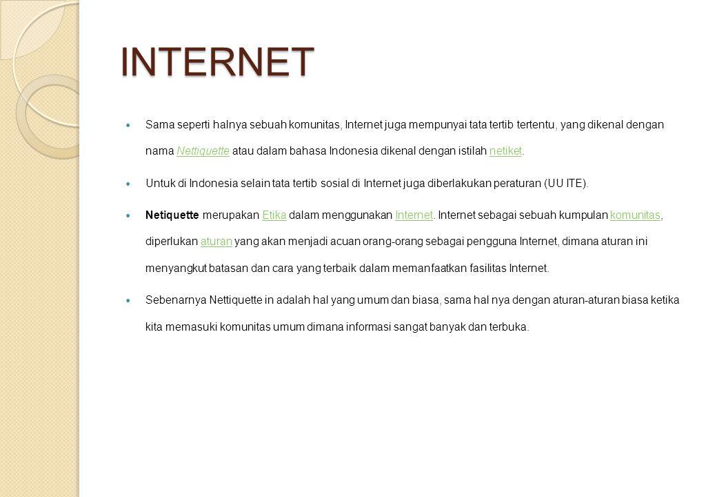 INTERNET Sama seperti halnya sebuah komunitas, Internet juga mempunyai tata tertib tertentu, yang dikenal dengan nama Nettiquette atau dalam bahasa Indonesia dikenal dengan istilah netiket.Nettiquettenetiket Untuk di Indonesia selain tata tertib sosial di Internet juga diberlakukan peraturan (UU ITE).
