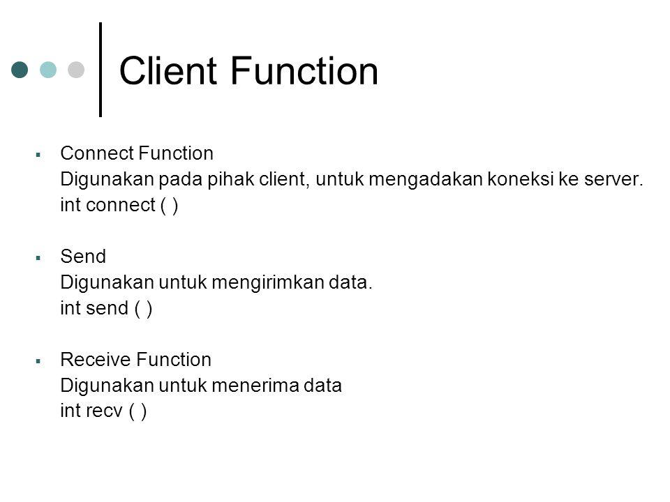 Client Function  Connect Function Digunakan pada pihak client, untuk mengadakan koneksi ke server. int connect ( )  Send Digunakan untuk mengirimkan