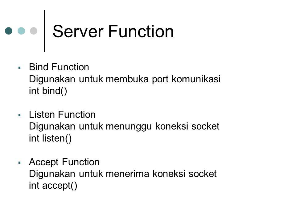 Server Function  Bind Function Digunakan untuk membuka port komunikasi int bind()  Listen Function Digunakan untuk menunggu koneksi socket int liste