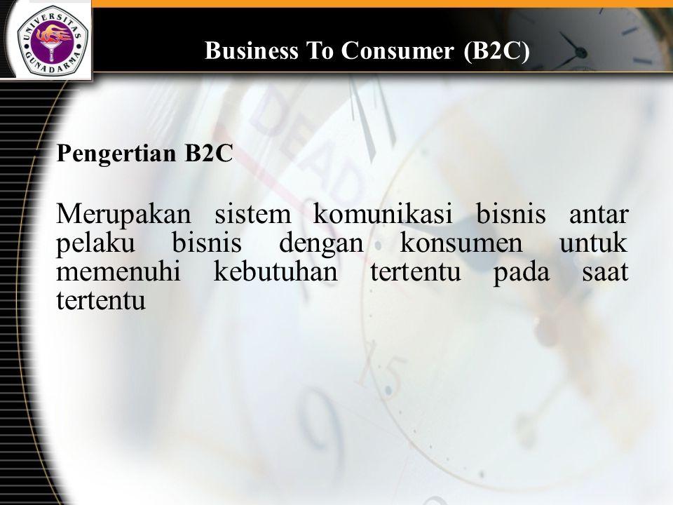 Business To Consumer (B2C) Pengertian B2C Merupakan sistem komunikasi bisnis antar pelaku bisnis dengan konsumen untuk memenuhi kebutuhan tertentu pad