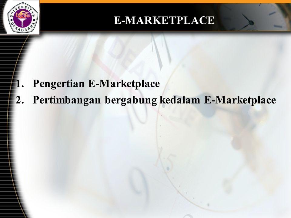 1.Pengertian E-Marketplace 2.Pertimbangan bergabung kedalam E-Marketplace E-MARKETPLACE