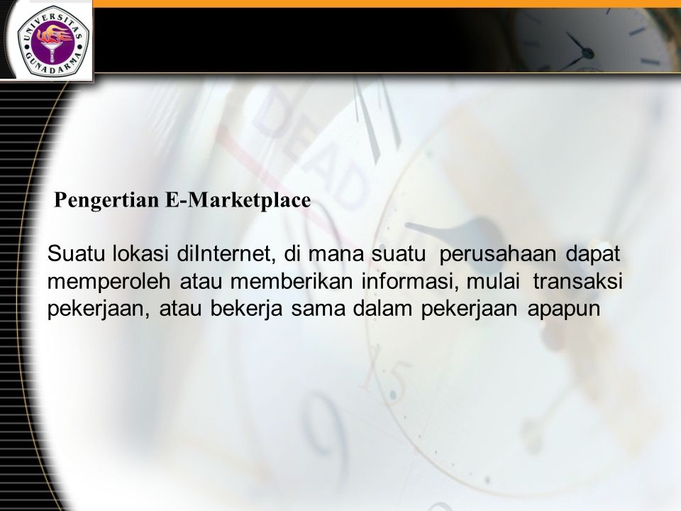 Pengertian E-Marketplace Suatu lokasi diInternet, di mana suatu perusahaan dapat memperoleh atau memberikan informasi, mulai transaksi pekerjaan, atau