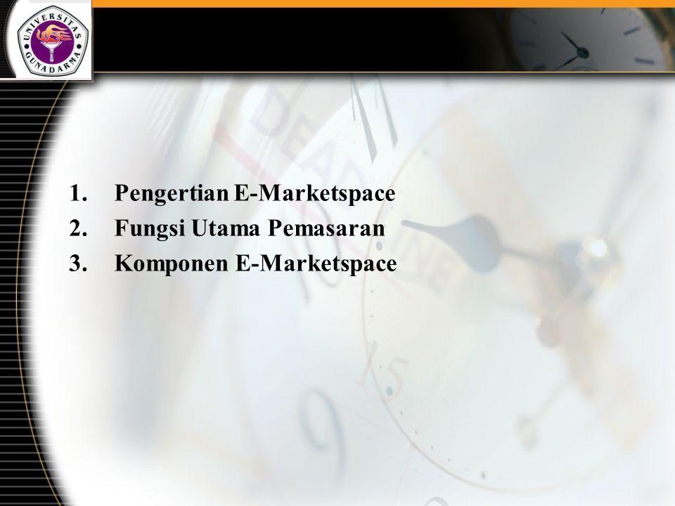 1.Pengertian E-Marketspace 2.Fungsi Utama Pemasaran 3.Komponen E-Marketspace