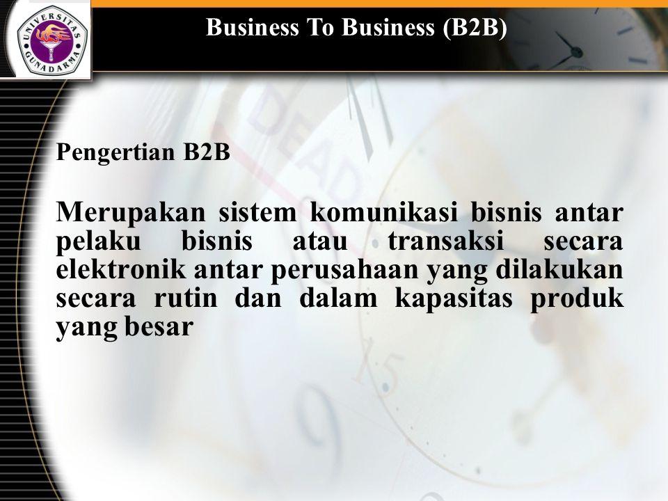 Business To Business (B2B) Pengertian B2B Merupakan sistem komunikasi bisnis antar pelaku bisnis atau transaksi secara elektronik antar perusahaan yan