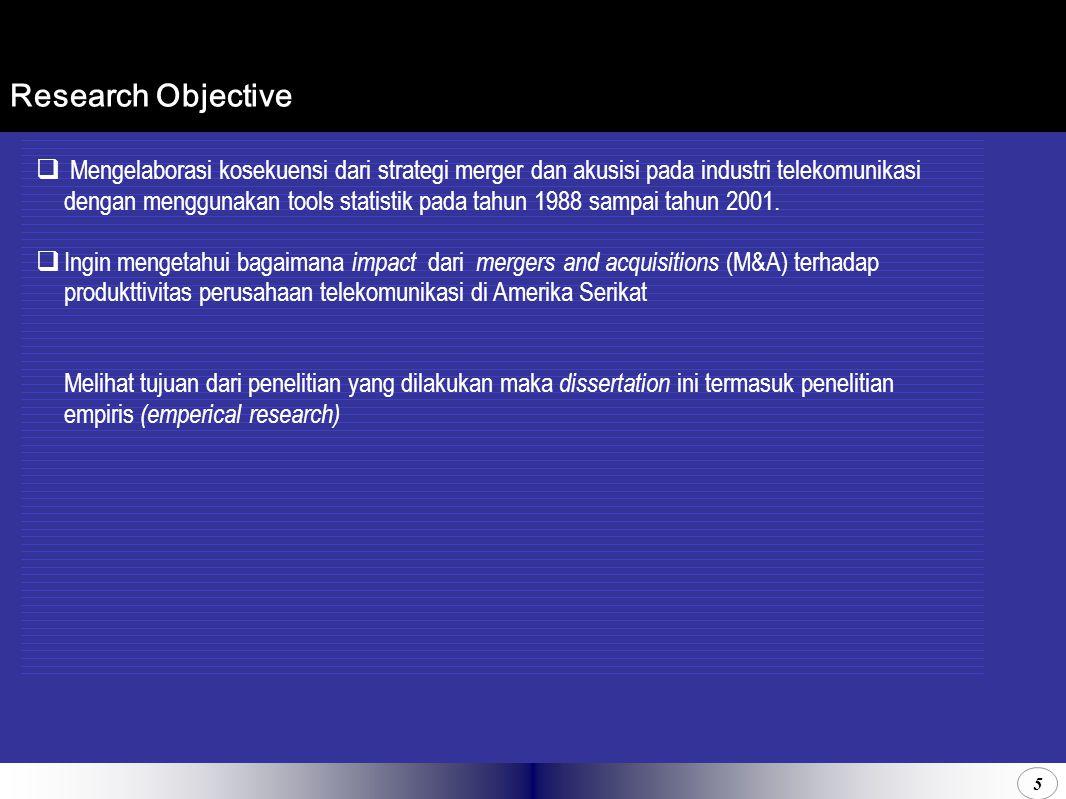 5 Research Objective  Mengelaborasi kosekuensi dari strategi merger dan akusisi pada industri telekomunikasi dengan menggunakan tools statistik pada tahun 1988 sampai tahun 2001.