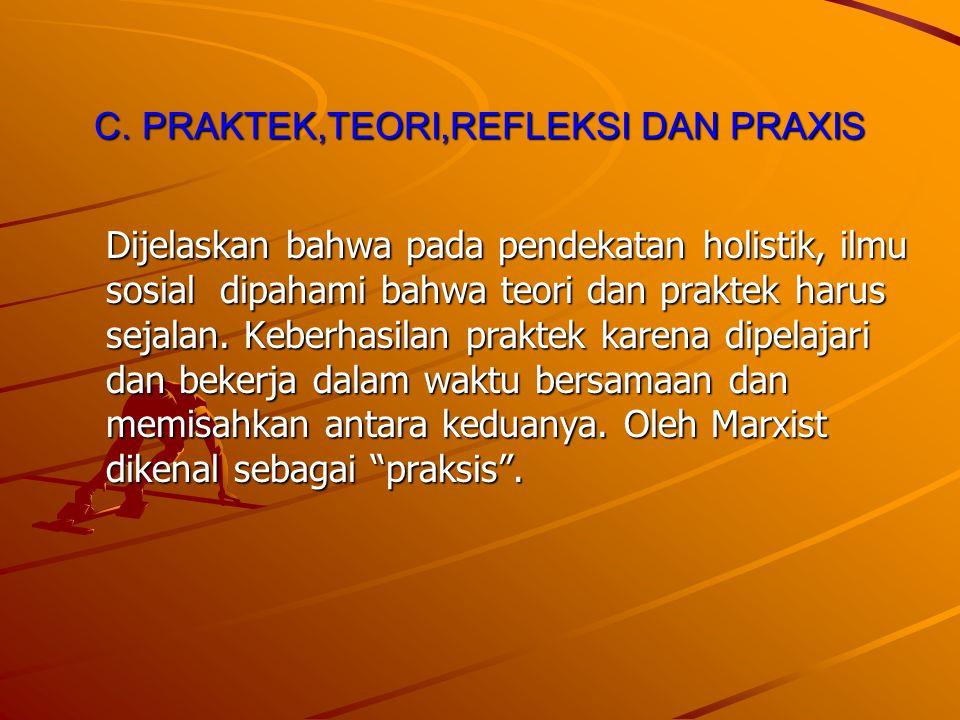 C. PRAKTEK,TEORI,REFLEKSI DAN PRAXIS Dijelaskan bahwa pada pendekatan holistik, ilmu sosial dipahami bahwa teori dan praktek harus sejalan. Keberhasil