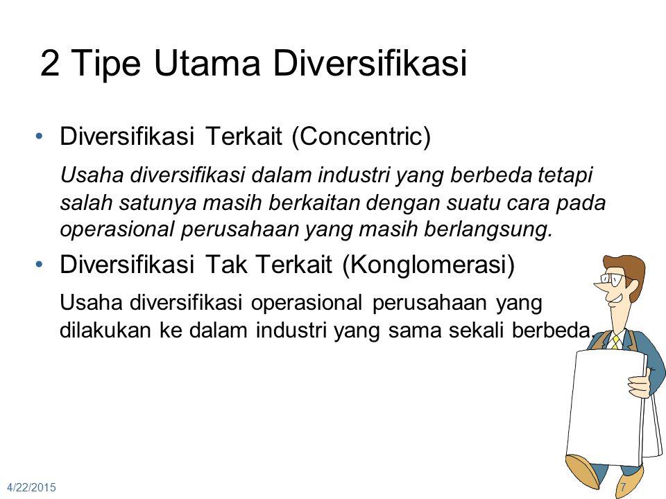 2 Tipe Utama Diversifikasi Diversifikasi Terkait (Concentric) Usaha diversifikasi dalam industri yang berbeda tetapi salah satunya masih berkaitan den