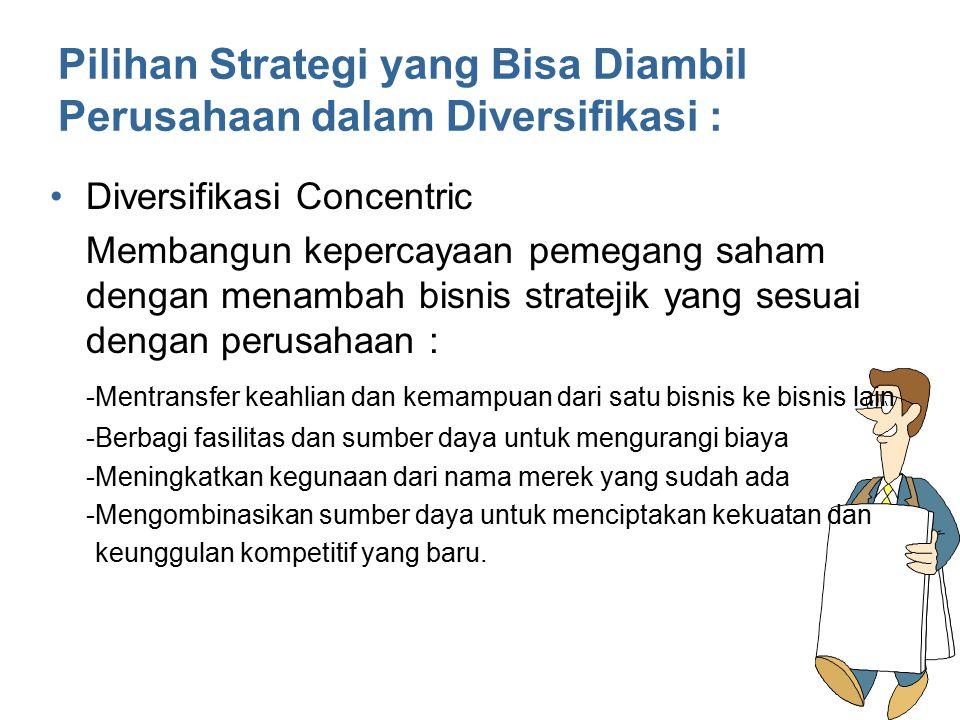 Pilihan Strategi yang Bisa Diambil Perusahaan dalam Diversifikasi : Diversifikasi Konglomerat - Menyebar risiko ke dalam bisnis yang berbeda -Membangun kepercayaan pemegang saham dengan melakukan pekerjaan yang bagus dalam memilih bisnis untuk diversifikasi dan mengontrol seluruh bisnis dalam portofolio perusahaan.
