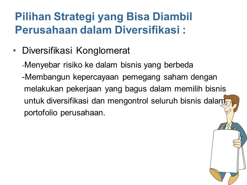 Pilihan Strategi yang Bisa Diambil Perusahaan dalam Diversifikasi : Diversifikasi Konglomerat - Menyebar risiko ke dalam bisnis yang berbeda -Membangu