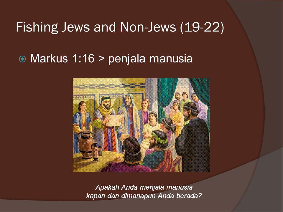 Fishing Jews and Non-Jews (19-22)  Markus 1:16 > penjala manusia Apakah Anda menjala manusia kapan dan dimanapun Anda berada?