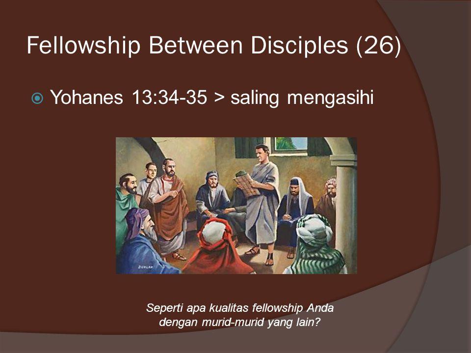 Fellowship Between Disciples (26)  Yohanes 13:34-35 > saling mengasihi Seperti apa kualitas fellowship Anda dengan murid-murid yang lain?
