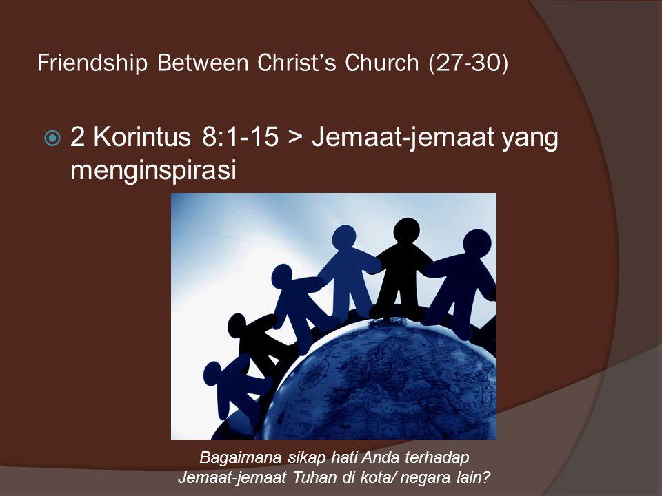 Friendship Between Christ's Church (27-30)  2 Korintus 8:1-15 > Jemaat-jemaat yang menginspirasi Bagaimana sikap hati Anda terhadap Jemaat-jemaat Tuhan di kota/ negara lain?