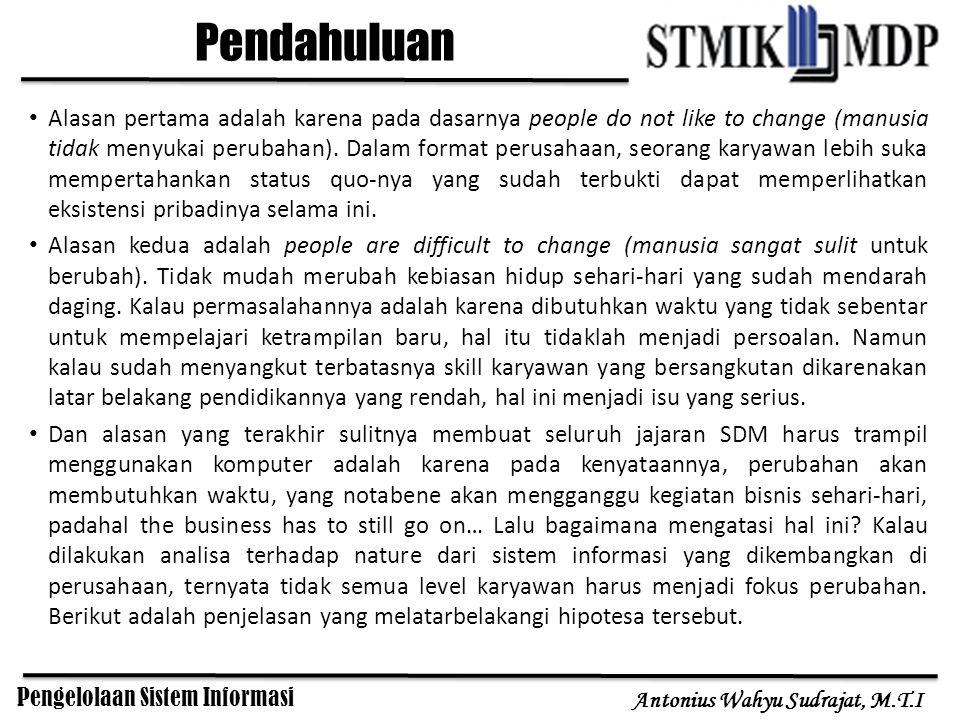 Pengelolaan Sistem Informasi Antonius Wahyu Sudrajat, M.T.I Alasan pertama adalah karena pada dasarnya people do not like to change (manusia tidak men