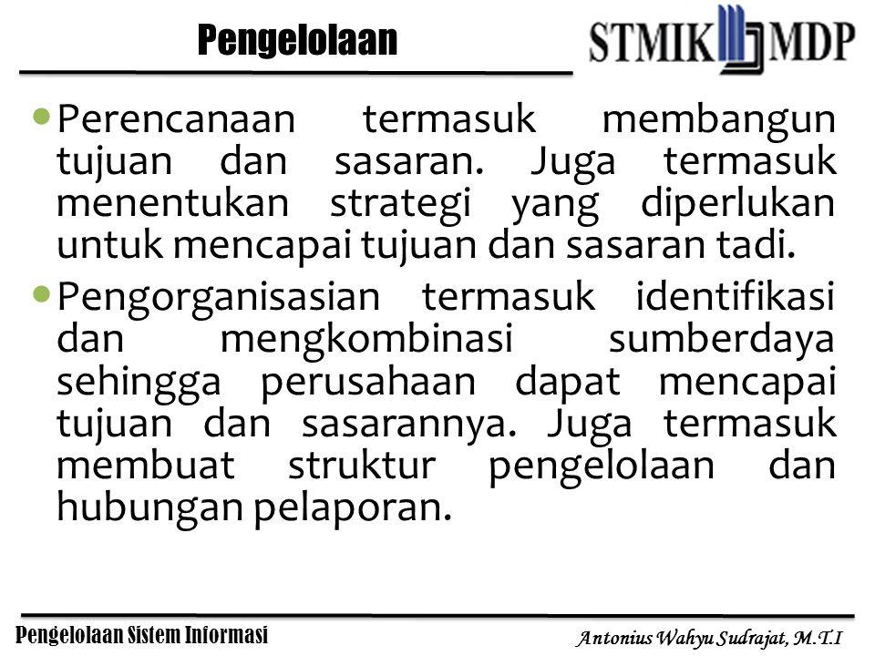 Pengelolaan Sistem Informasi Antonius Wahyu Sudrajat, M.T.I Pengelolaan Perencanaan termasuk membangun tujuan dan sasaran. Juga termasuk menentukan st
