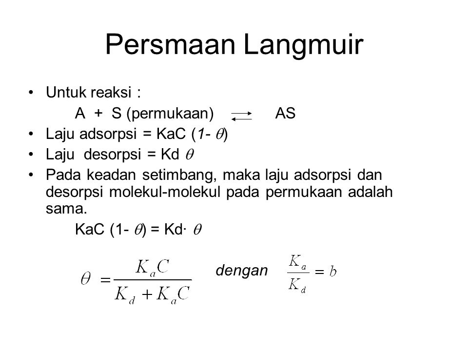 Persmaan Langmuir Untuk reaksi : A + S (permukaan) AS Laju adsorpsi = KaC (1-  ) Laju desorpsi = Kd  Pada keadan setimbang, maka laju adsorpsi dan d