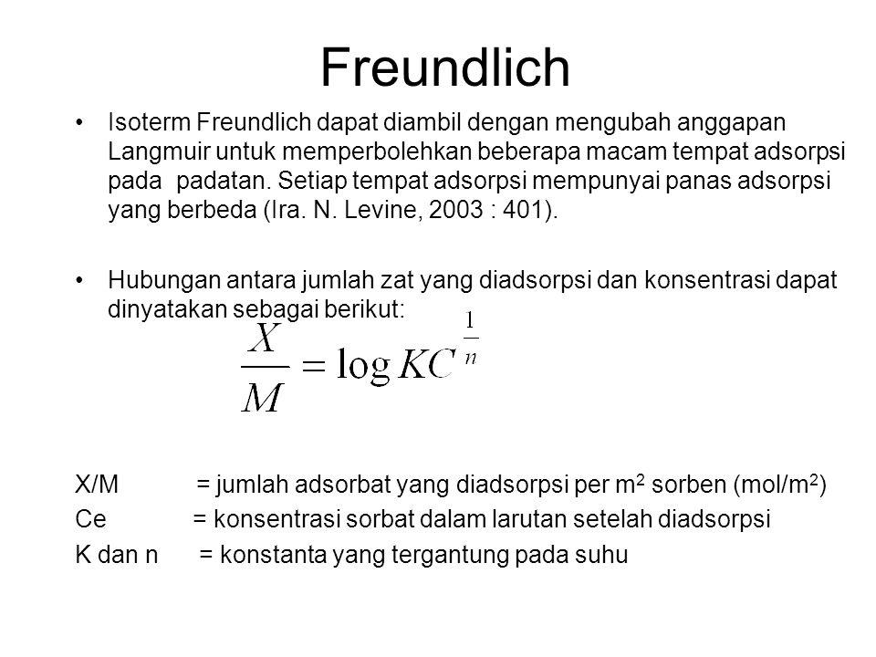 Freundlich Isoterm Freundlich dapat diambil dengan mengubah anggapan Langmuir untuk memperbolehkan beberapa macam tempat adsorpsi pada padatan. Setiap