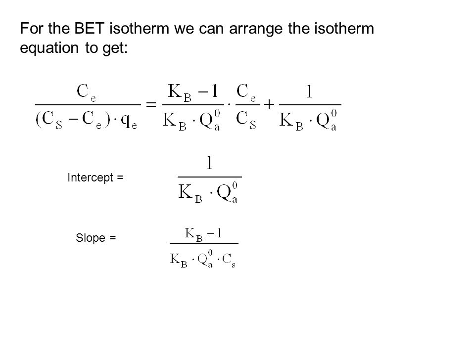 For the BET isotherm we can arrange the isotherm equation to get: Intercept = Slope =
