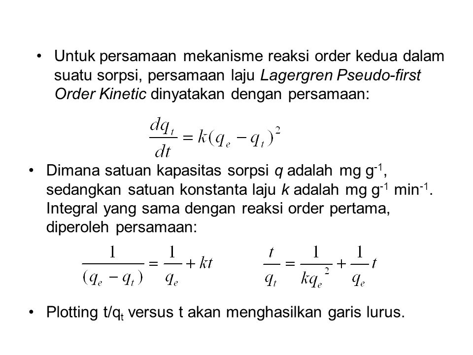 Untuk persamaan mekanisme reaksi order kedua dalam suatu sorpsi, persamaan laju Lagergren Pseudo-first Order Kinetic dinyatakan dengan persamaan: Dima
