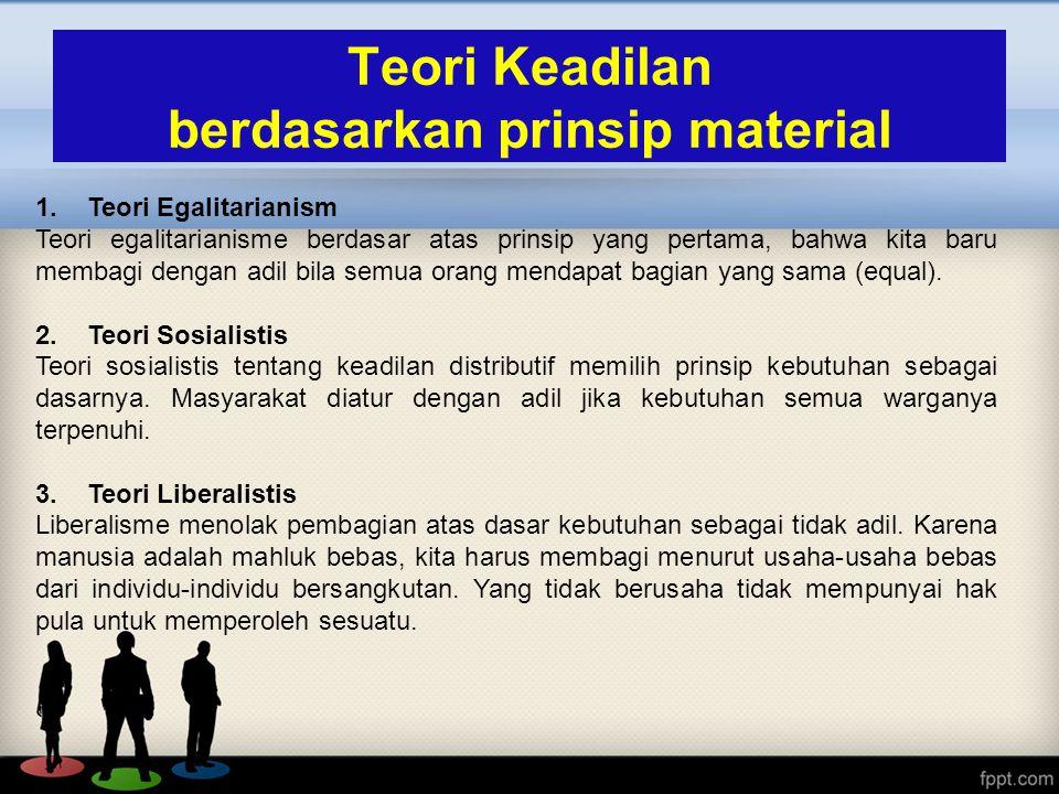 1. Teori Egalitarianism Teori egalitarianisme berdasar atas prinsip yang pertama, bahwa kita baru membagi dengan adil bila semua orang mendapat bagian