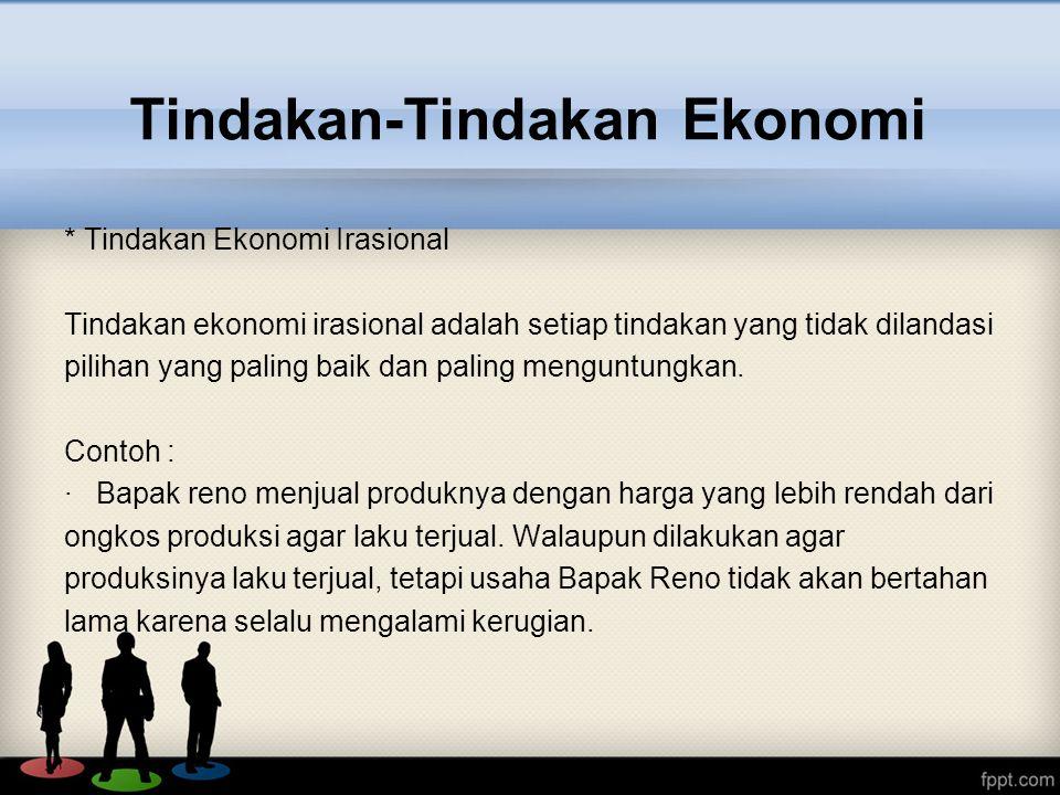 * Tindakan Ekonomi Irasional Tindakan ekonomi irasional adalah setiap tindakan yang tidak dilandasi pilihan yang paling baik dan paling menguntungkan.