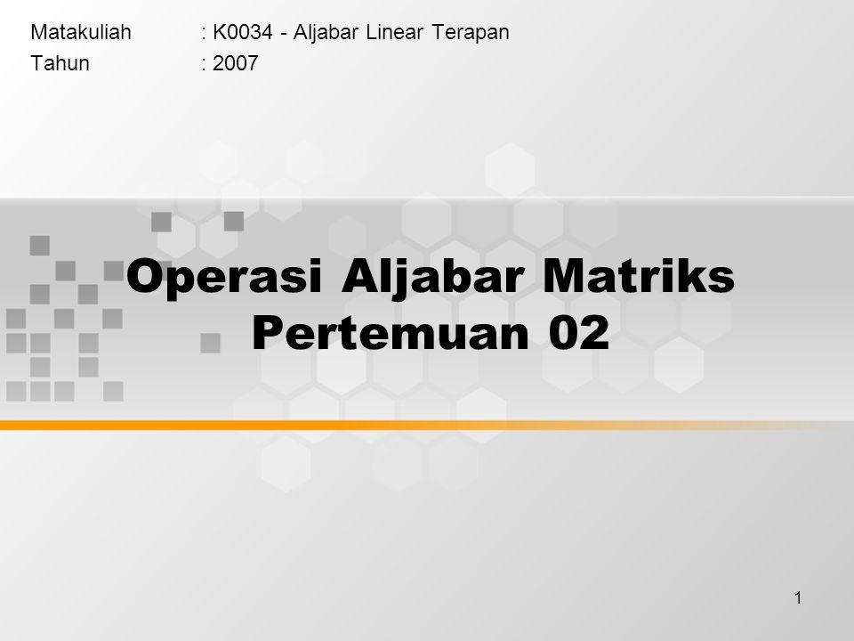 1 Operasi Aljabar Matriks Pertemuan 02 Matakuliah: K0034 - Aljabar Linear Terapan Tahun: 2007