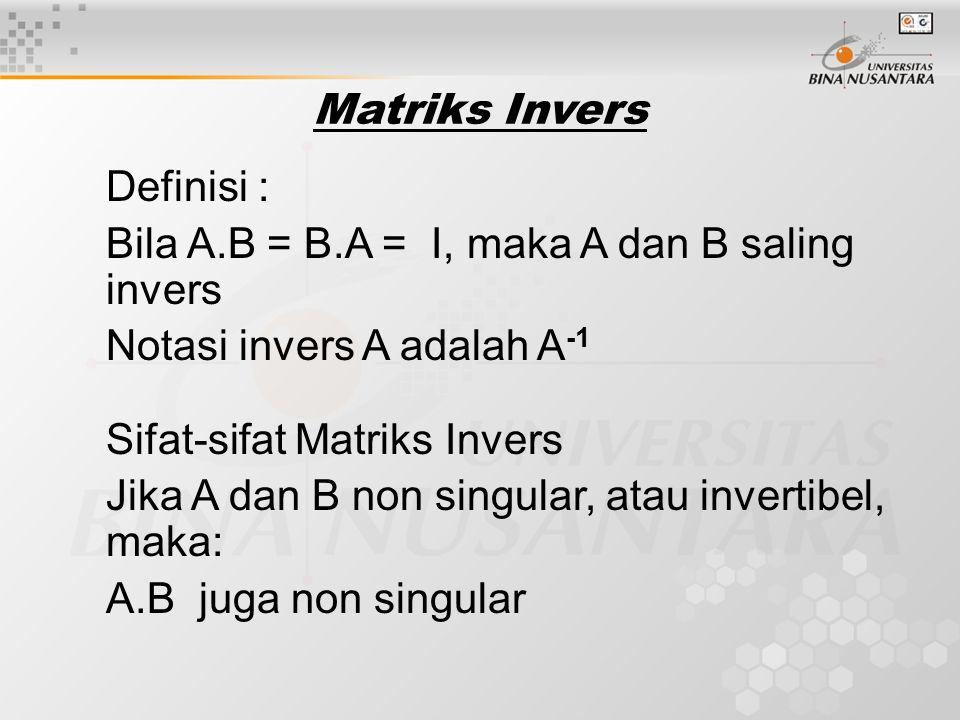 Definisi : Bila A.B = B.A = I, maka A dan B saling invers Notasi invers A adalah A -1 Sifat-sifat Matriks Invers Jika A dan B non singular, atau invertibel, maka: A.B juga non singular Matriks Invers