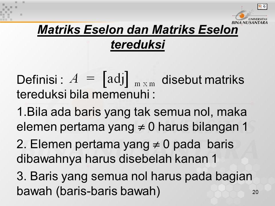 20 Matriks Eselon dan Matriks Eselon tereduksi Definisi : disebut matriks tereduksi bila memenuhi : 1.Bila ada baris yang tak semua nol, maka elemen pertama yang  0 harus bilangan 1 2.