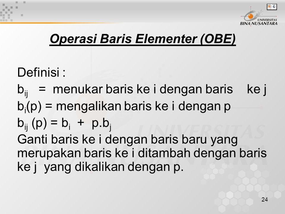 24 Operasi Baris Elementer (OBE) Definisi : b ij = menukar baris ke i dengan baris ke j b i (p) = mengalikan baris ke i dengan p b ij (p) = b i + p.b j Ganti baris ke i dengan baris baru yang merupakan baris ke i ditambah dengan baris ke j yang dikalikan dengan p.
