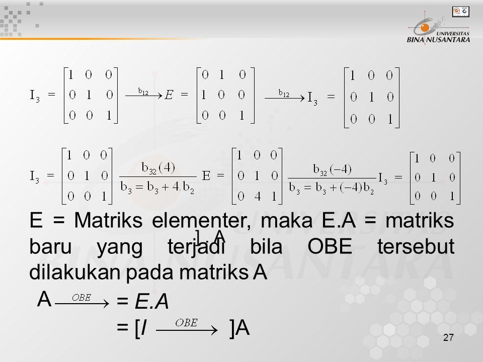 27 E = Matriks elementer, maka E.A = matriks baru yang terjadi bila OBE tersebut dilakukan pada matriks A A = E.A = [I ]A ].
