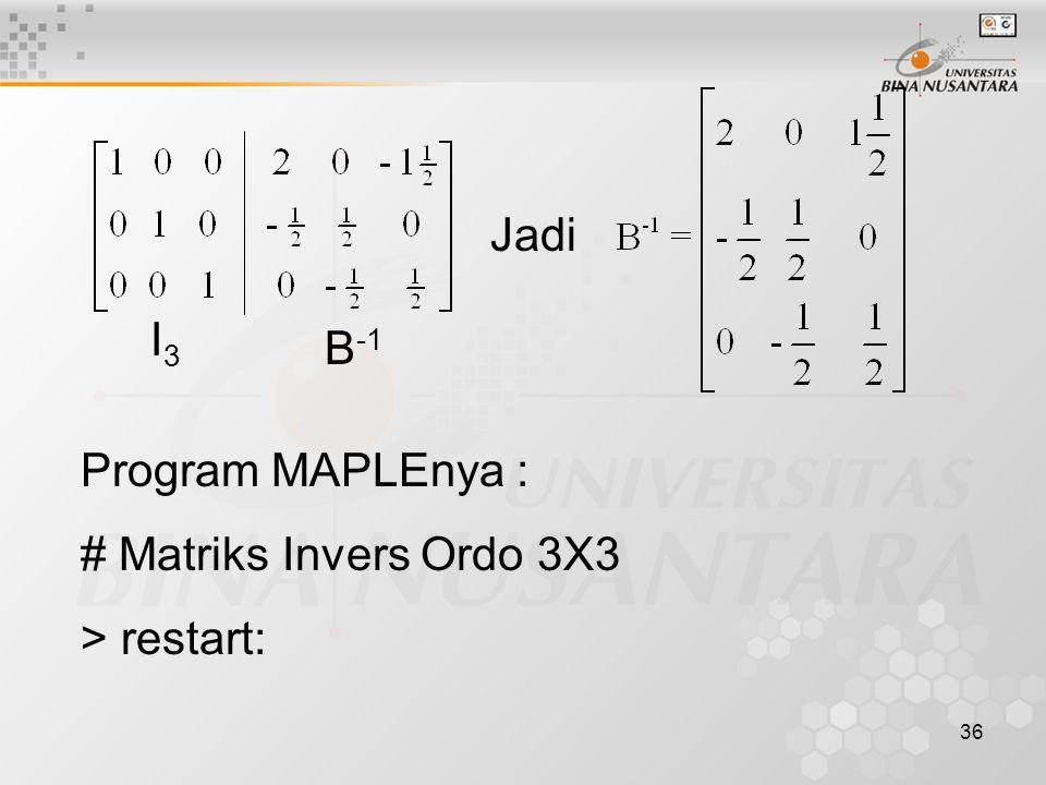 36 I3I3 B -1 Jadi Program MAPLEnya : # Matriks Invers Ordo 3X3 > restart: