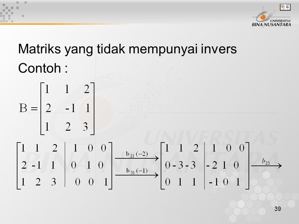 39 Matriks yang tidak mempunyai invers Contoh :