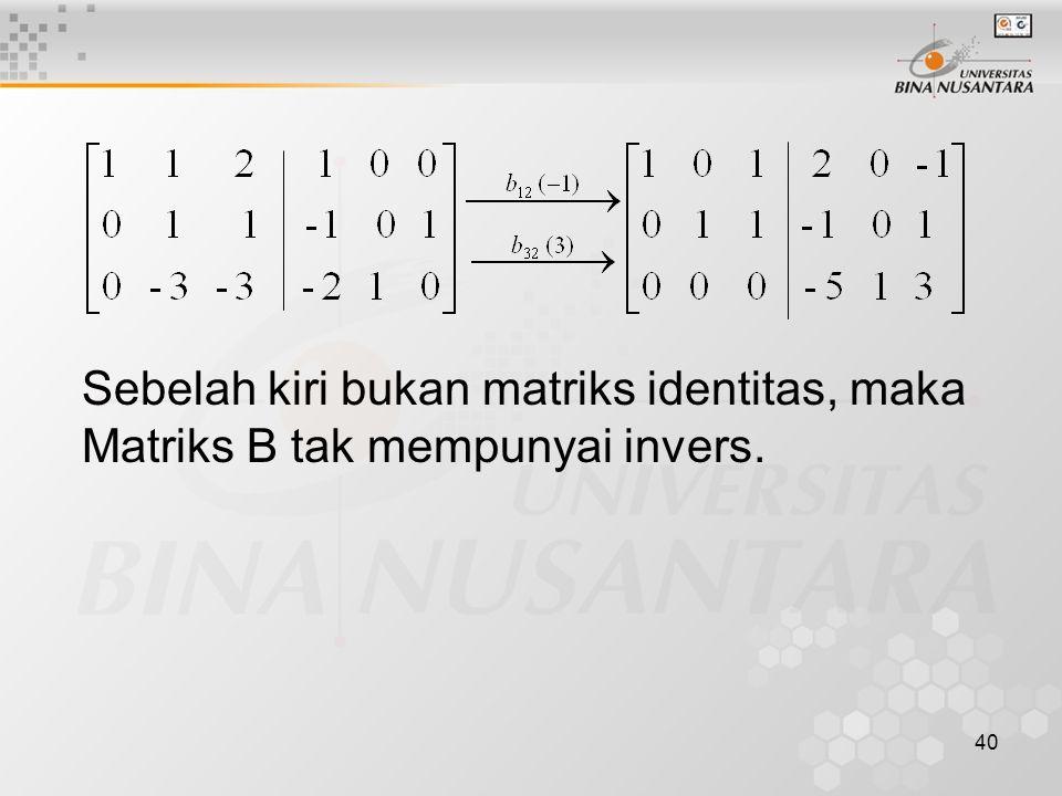 40 Sebelah kiri bukan matriks identitas, maka Matriks B tak mempunyai invers.