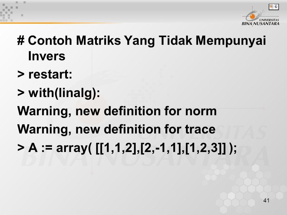 41 # Contoh Matriks Yang Tidak Mempunyai Invers > restart: > with(linalg): Warning, new definition for norm Warning, new definition for trace > A := array( [[1,1,2],[2,-1,1],[1,2,3]] );