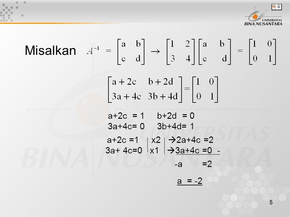 5 Misalkan a+2c = 1 b+2d = 0 3a+4c= 0 3b+4d= 1 a+2c =1 x2  2a+4c =2 3a+ 4c=0 x1  3a+4c =0 - -a =2 a = -2