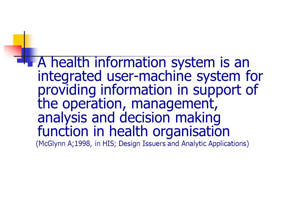 A health information system is an integrated user-machine system for providing information in support of the operation, management, analysis and decision making function in health organisation (McGlynn A;1998, in HIS; Design Issuers and Analytic Applications)