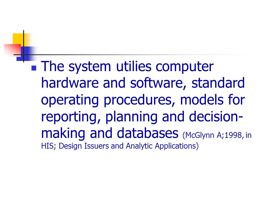 The system utilies computer hardware and software, standard operating procedures, models for reporting, planning and decision- making and databases (McGlynn A;1998, in HIS; Design Issuers and Analytic Applications)