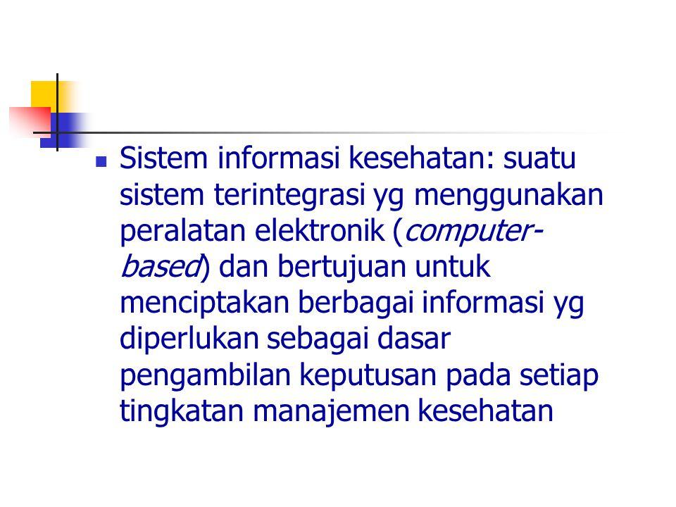 Sistem informasi kesehatan: suatu sistem terintegrasi yg menggunakan peralatan elektronik (computer- based) dan bertujuan untuk menciptakan berbagai i