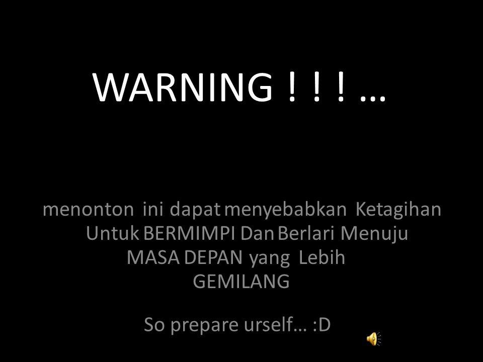 WARNING ! ! ! … menontoninidapatmenyebabkanKetagihan UntukBERMIMPIDanBerlariMenuju MASADEPANyangLebih GEMILANG So prepare urself… :D