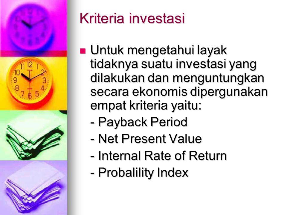 Kriteria investasi Untuk mengetahui layak tidaknya suatu investasi yang dilakukan dan menguntungkan secara ekonomis dipergunakan empat kriteria yaitu: