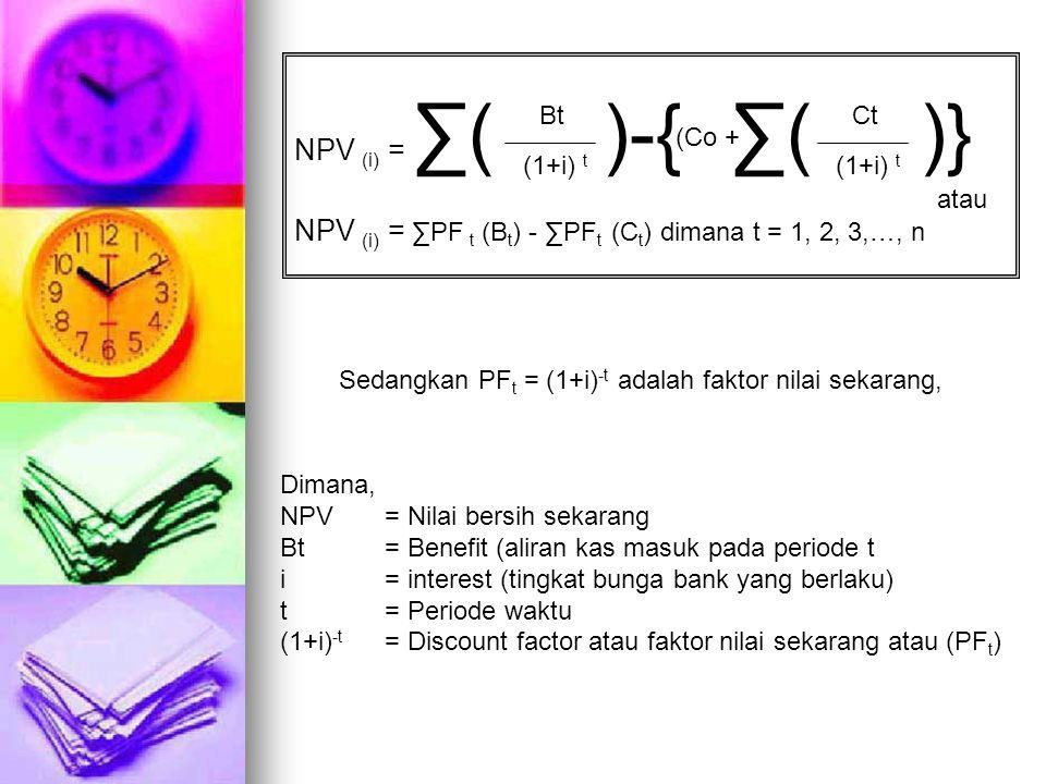 NPV (i) = ∑( )-{ ∑( )} NPV (i) = ∑PF t (B t ) - ∑PF t (C t ) dimana t = 1, 2, 3,…, n Bt (1+i) t (Co + Ct (1+i) t atau Sedangkan PF t = (1+i) -t adalah