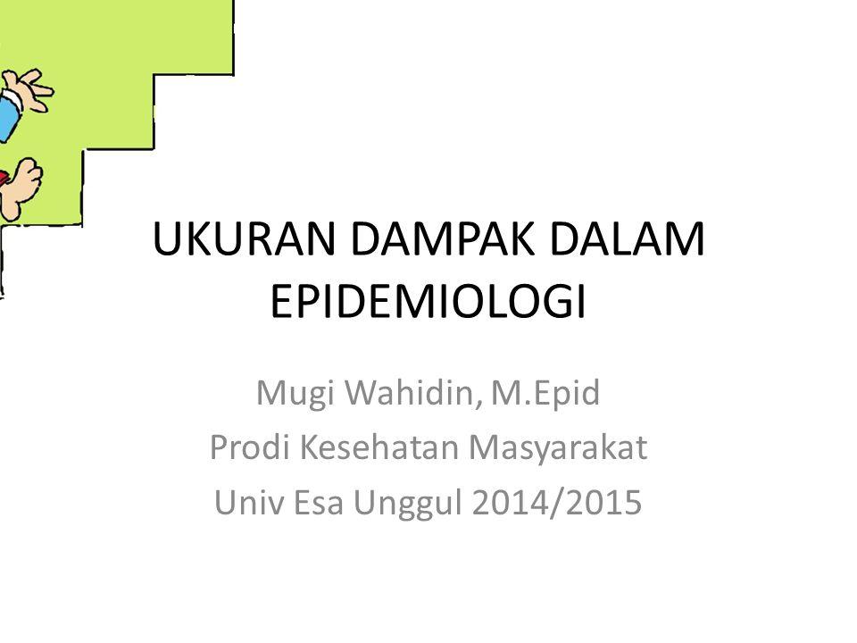 UKURAN DAMPAK DALAM EPIDEMIOLOGI Mugi Wahidin, M.Epid Prodi Kesehatan Masyarakat Univ Esa Unggul 2014/2015