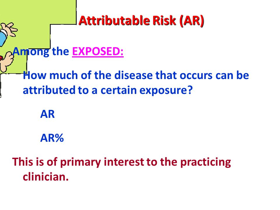 Attributable Risk (AR) Among the EXPOSED: How much of the disease that occurs can be attributed to a certain exposure? AR AR% This is of primary inter