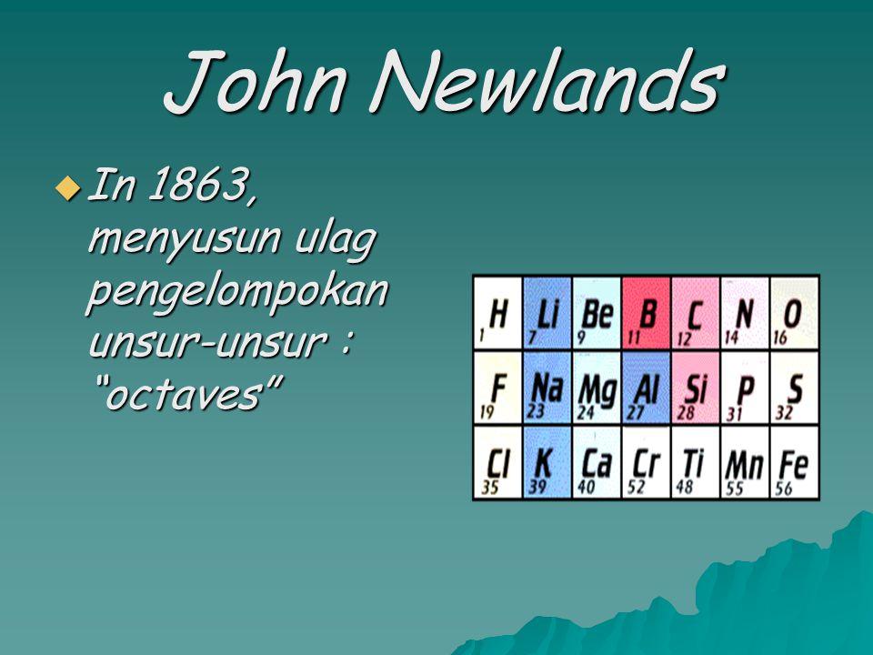  In 1829, mengklasifikasi unsur- unsur dalam kelompok yang disebut : triads.  (ex. Cl, Br, I and Ca, Sr, Ba) Johann Dobereiner