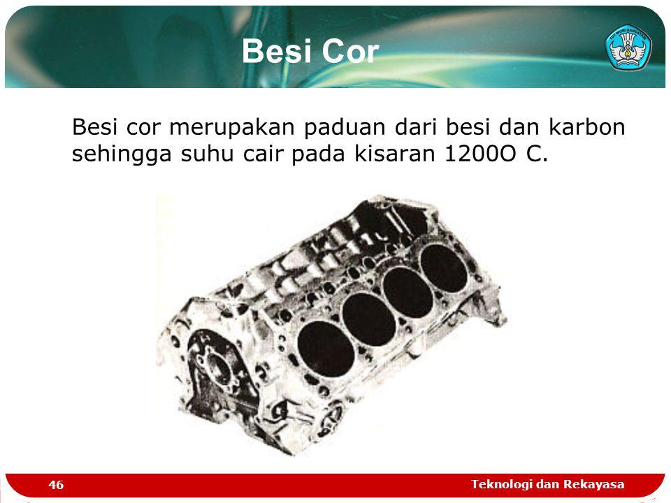 Teknologi dan Rekayasa 46 Besi cor merupakan paduan dari besi dan karbon sehingga suhu cair pada kisaran 1200O C. Besi Cor